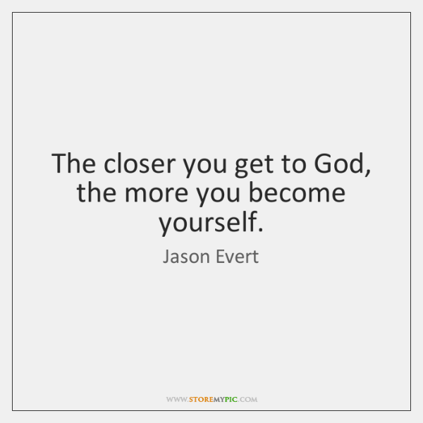 The Closer You Get To God The More