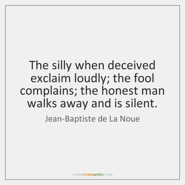 The silly when deceived exclaim loudly; the fool complains; the honest man ...