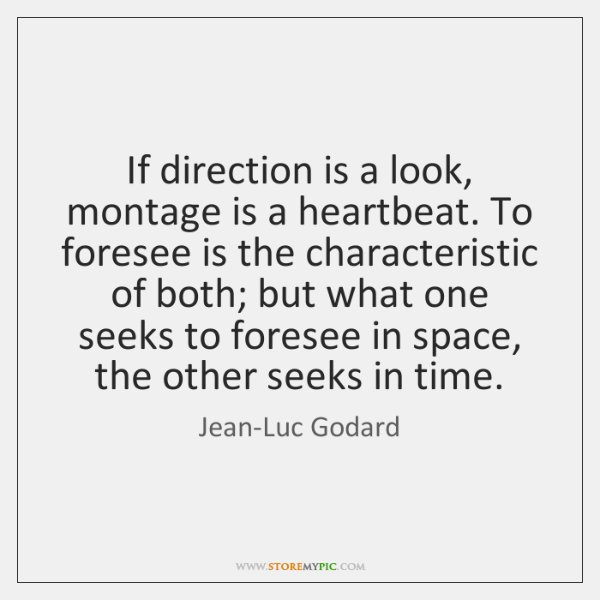 If direction is a look, montage is a heartbeat. To foresee is ...
