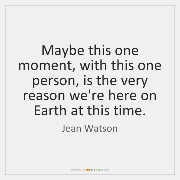 Maybe this one moment, with this one person, is the very reason ...