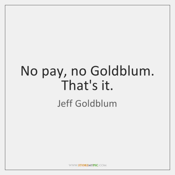 No pay, no Goldblum. That's it.