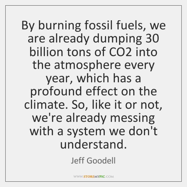 By burning fossil fuels, we are already dumping 30 billion tons of CO2 ...