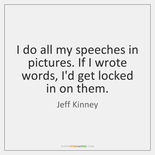 I do all my speeches in pictures. If I wrote words, I'd ...