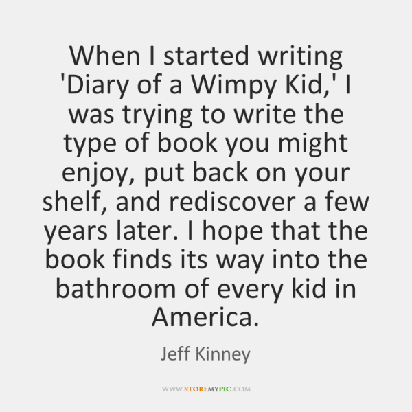 When I started writing 'Diary of a Wimpy Kid,' I was ...