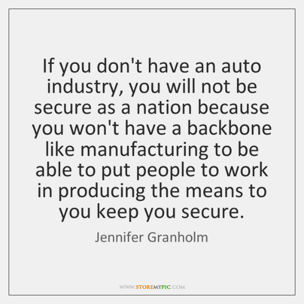 If you don't have an auto industry, you will not be secure ...