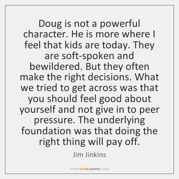 Doug is not a powerful character. He is more where I feel ...