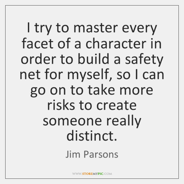 I try to master every facet of a character in order to ...