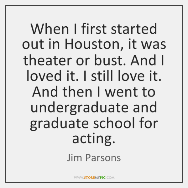 When I first started out in Houston, it was theater or bust. ...