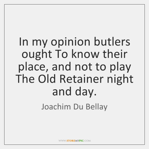 In my opinion butlers ought To know their place, and not to ...