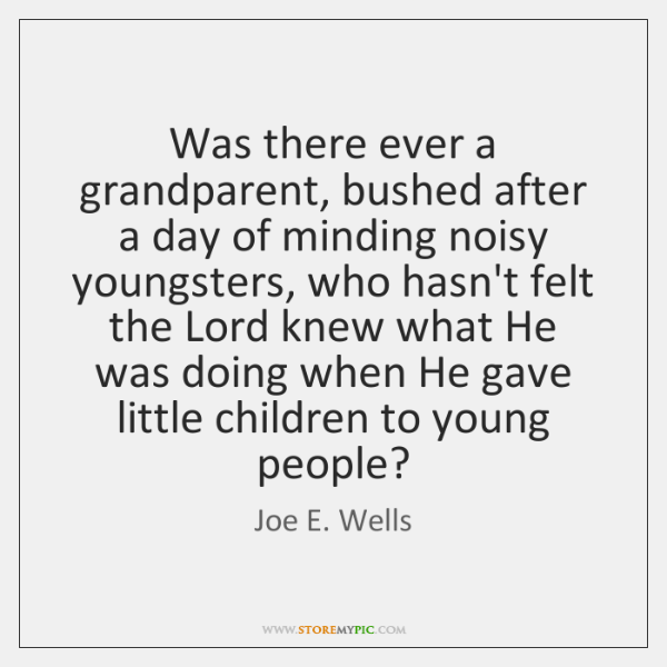 Was there ever a grandparent, bushed after a day of minding noisy ...