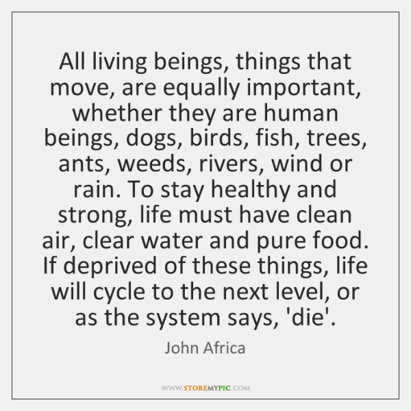 All living beings, things that move, are equally important, whether they are ...