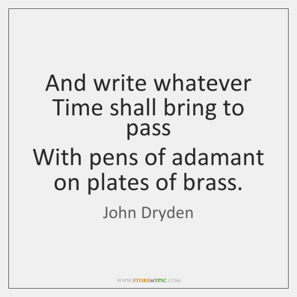 And write whatever Time shall bring to pass  With pens of adamant ...