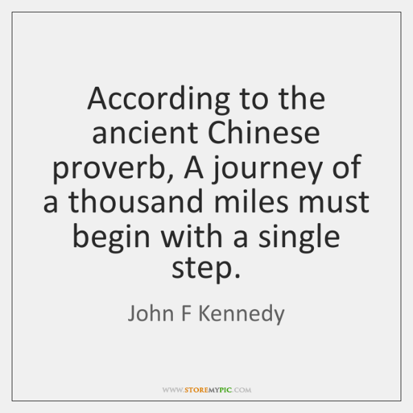 According to the ancient Chinese proverb, A journey of a thousand miles ...