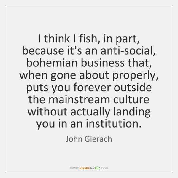 I think I fish, in part, because it's an anti-social, bohemian business ...