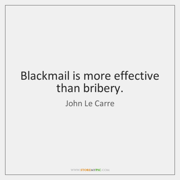 Blackmail is more effective than bribery.