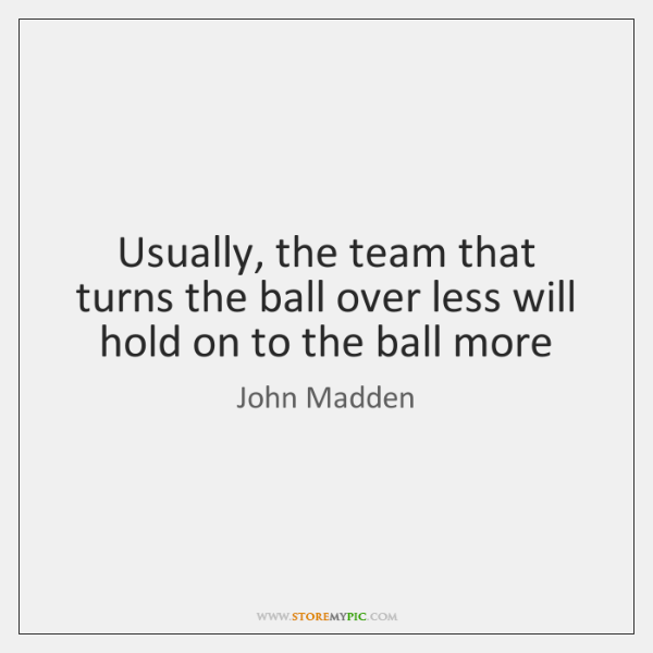 Usually, the team that turns the ball over less will hold on ...