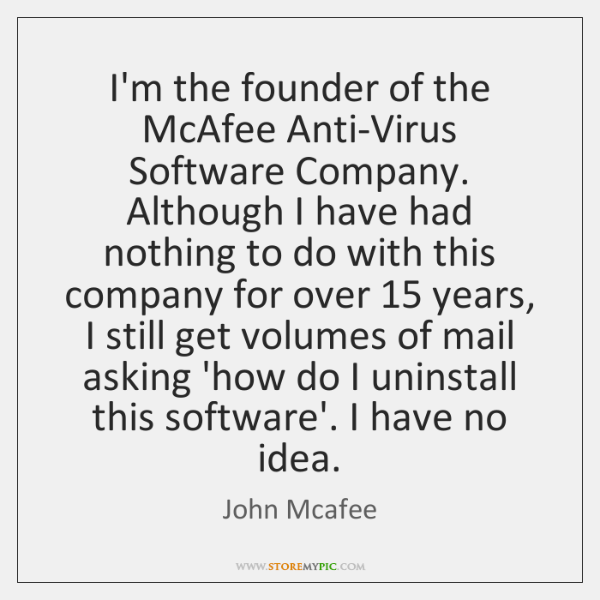 I'm the founder of the McAfee Anti-Virus Software Company. Although I have ...