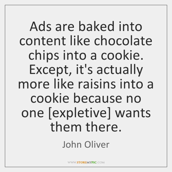 Ads are baked into content like chocolate chips into a cookie. Except, ...