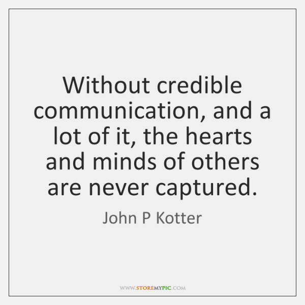 Without credible communication, and a lot of it, the hearts and minds ...