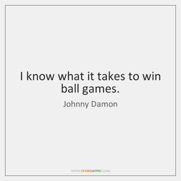 I know what it takes to win ball games.