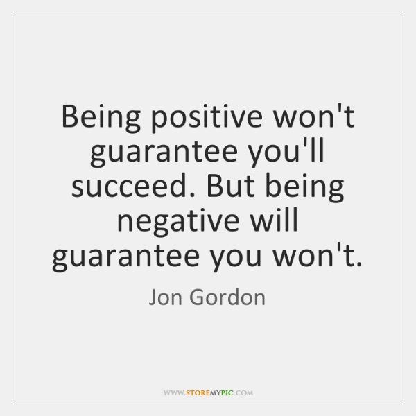 Being positive won't guarantee you'll succeed. But being negative will guarantee you ...
