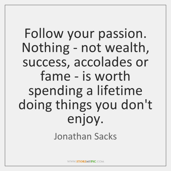 Follow your passion. Nothing - not wealth, success, accolades or fame - ...