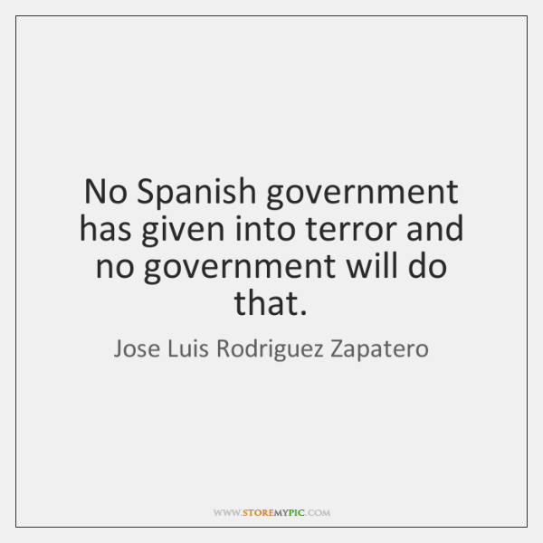 No Spanish government has given into terror and no government will do ...