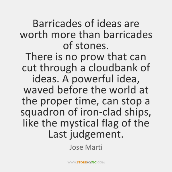 Barricades of ideas are worth more than barricades of stones.   There is ...