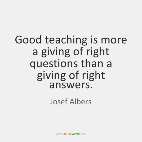 Good teaching is more a giving of right questions than a giving ...