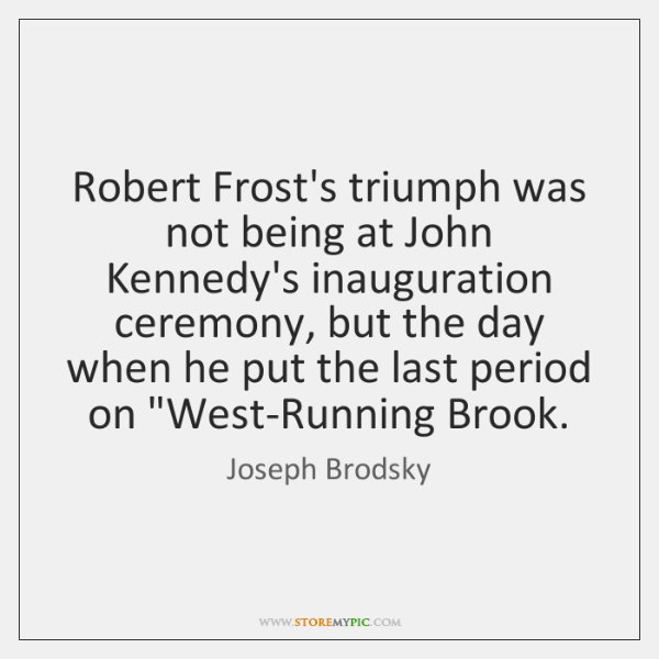 Robert Frost's triumph was not being at John Kennedy's inauguration ceremony, but ...