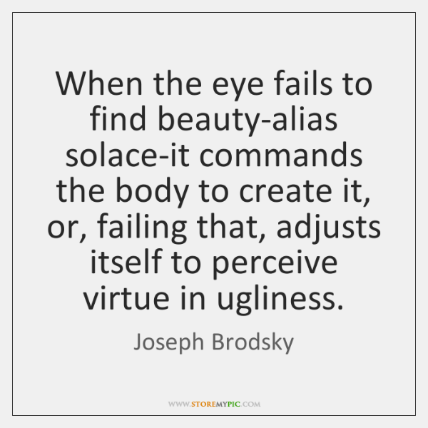 When the eye fails to find beauty-alias solace-it commands the body to ...