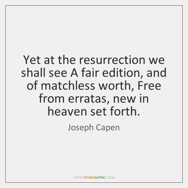 Yet at the resurrection we shall see A fair edition, and of ...