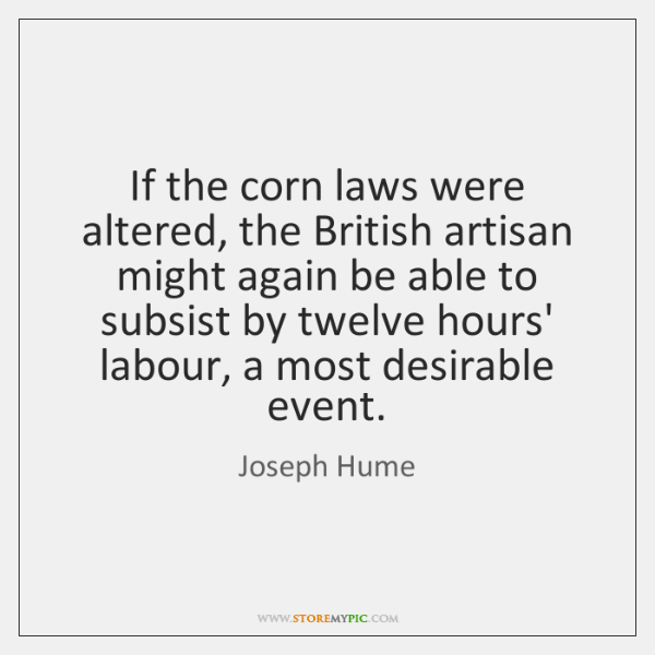 If the corn laws were altered, the British artisan might again be ...