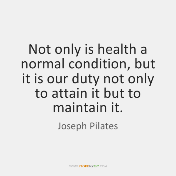 Not only is health a normal condition, but it is our duty ...