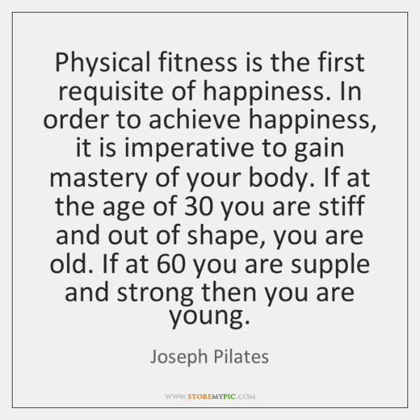 Physical fitness is the first requisite of happiness. In order to achieve ...