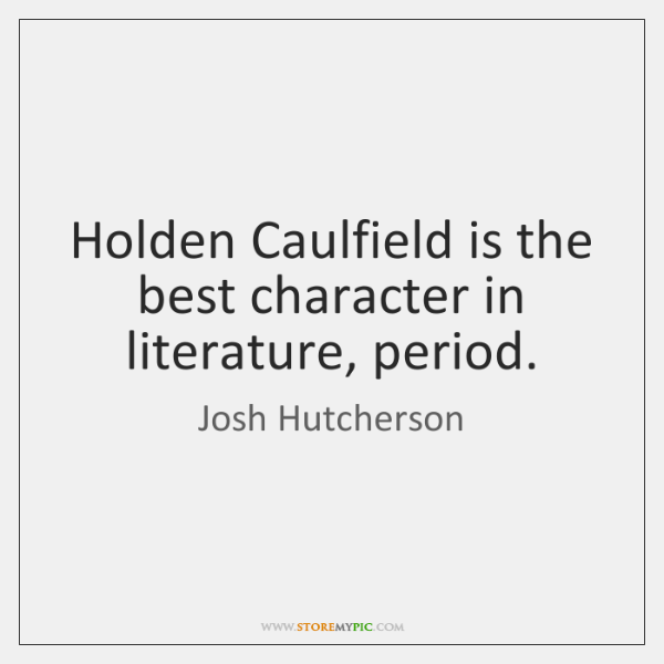 Holden Caulfield is the best character in literature, period.