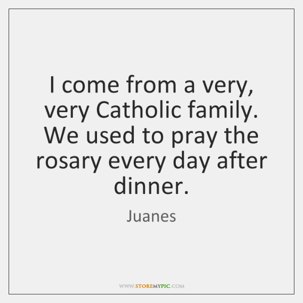 I come from a very, very Catholic family. We used to pray ...