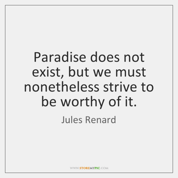 Paradise does not exist, but we must nonetheless strive to be worthy ...