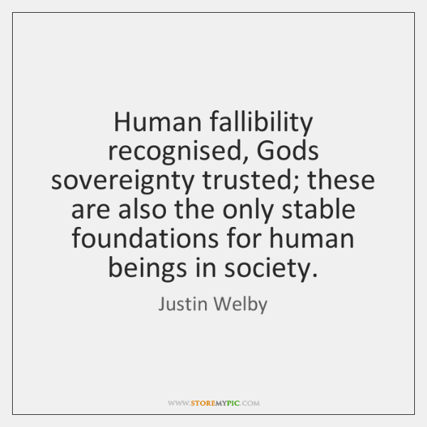 Human fallibility recognised, Gods sovereignty trusted; these are also the only stable ...