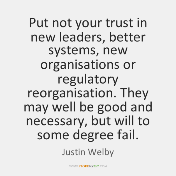 Put not your trust in new leaders, better systems, new organisations or ...