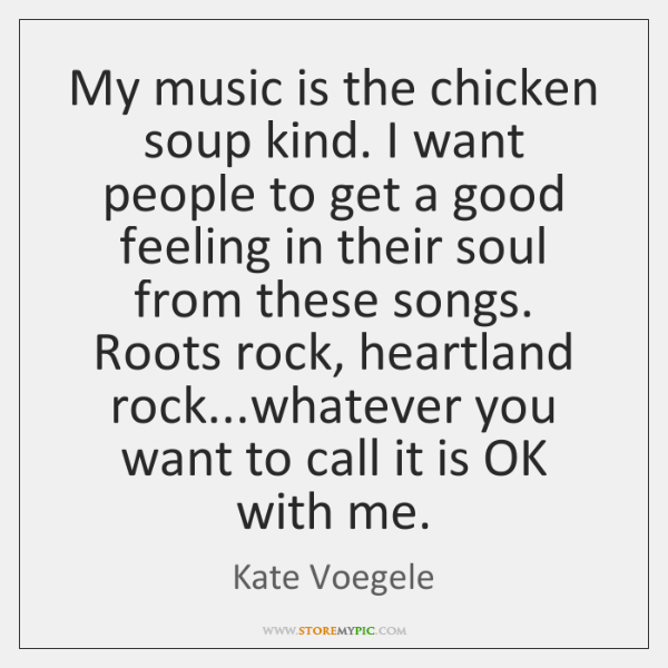 My music is the chicken soup kind. I want people to get ...