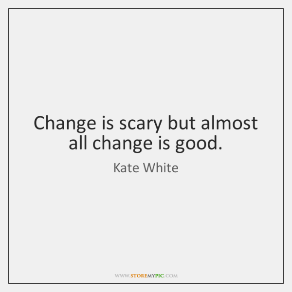 Change is scary but almost all change is good.