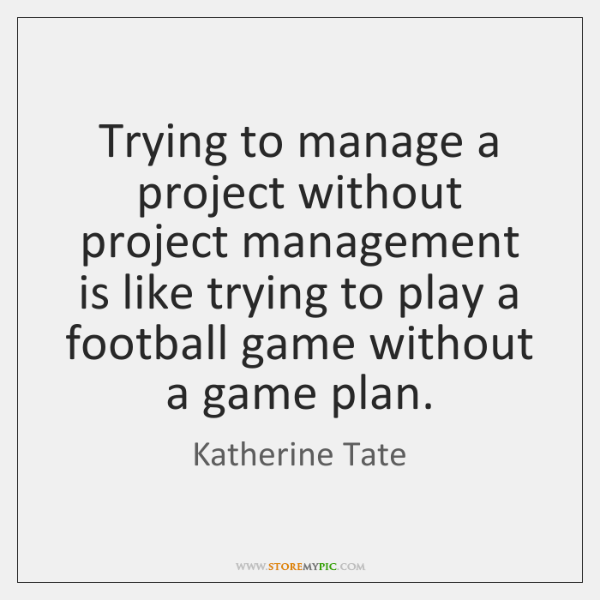 Trying to manage a project without project management is like trying to ...