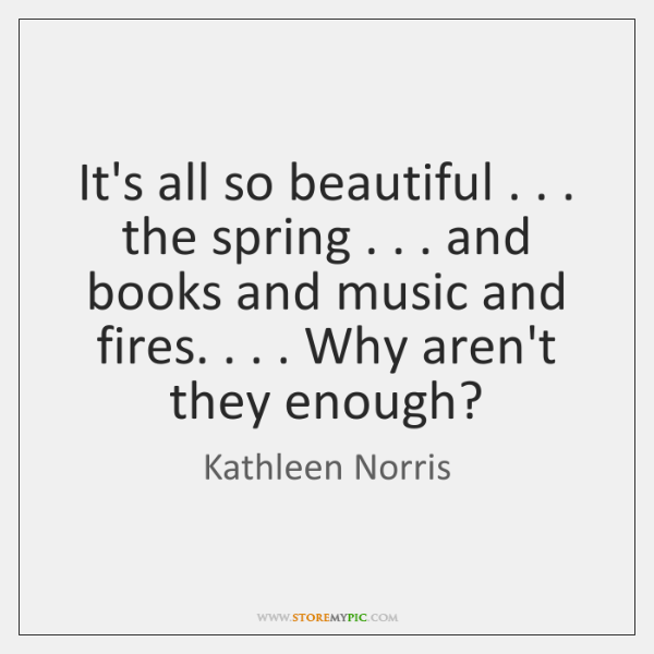 It's all so beautiful . . . the spring . . . and books and music and fires. . . . ...