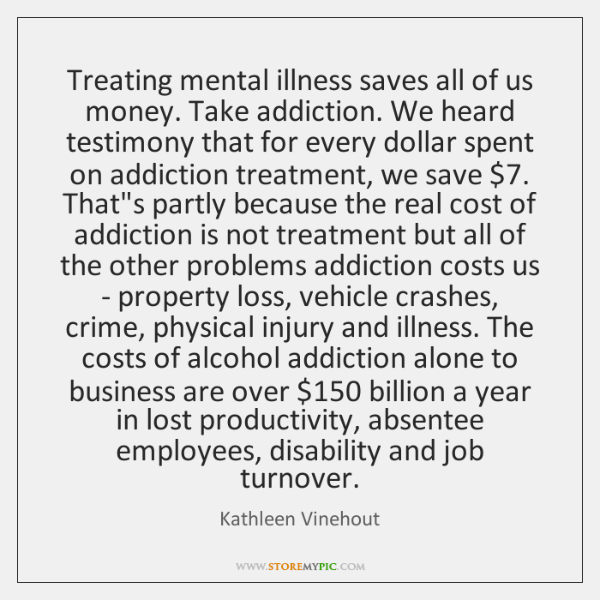 Treating mental illness saves all of us money. Take addiction. We heard ...