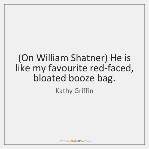 (On William Shatner) He is like my favourite red-faced, bloated booze bag.