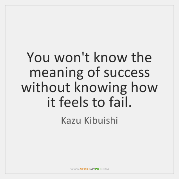 You won't know the meaning of success without knowing how it feels ...