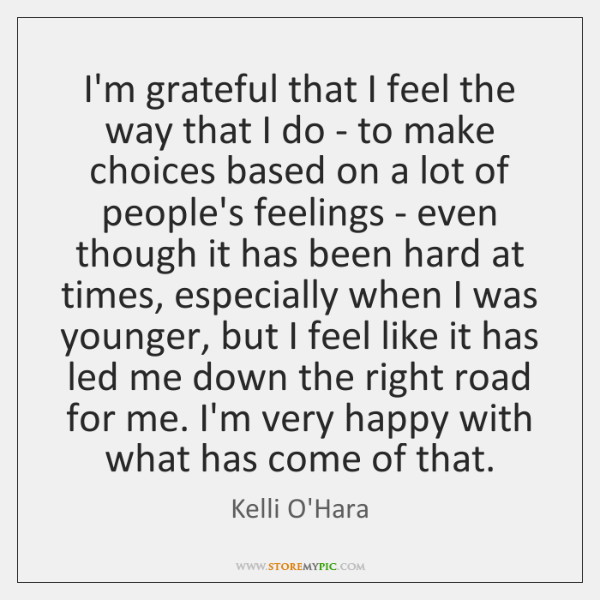 I'm grateful that I feel the way that I do - to ...