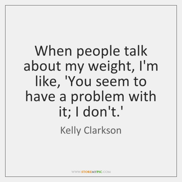 When people talk about my weight, I'm like, 'You seem to have ...