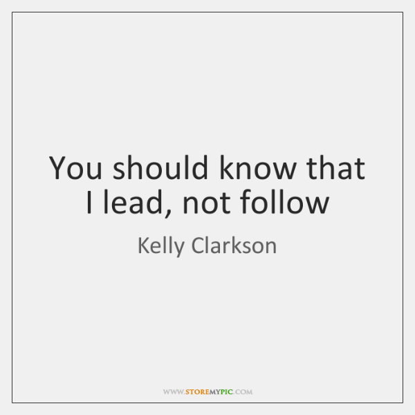 You should know that I lead, not follow